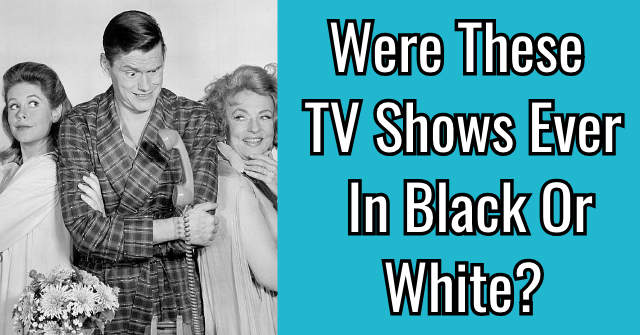 Were These TV Shows Ever In Black Or White?