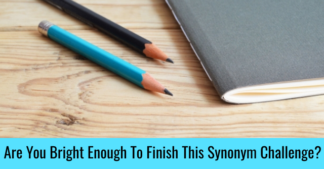 Are You Bright Enough To Finish This Synonym Challenge?