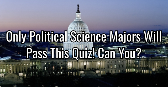 Only Political Science Majors Will Pass This Quiz! Can You?
