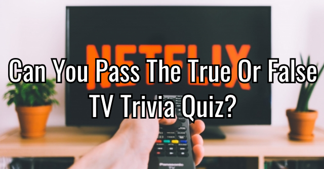 Can You Pass The True Or False TV Trivia Quiz?