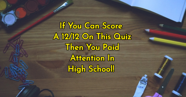 If You Can Score A 12/12 On This Quiz Then You Paid Attention In High School!