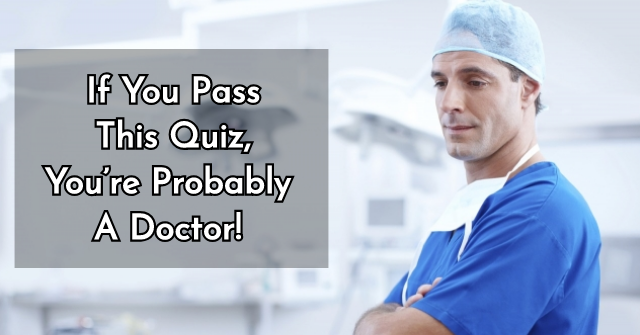 If You Pass This Quiz, You're Probably A Doctor!