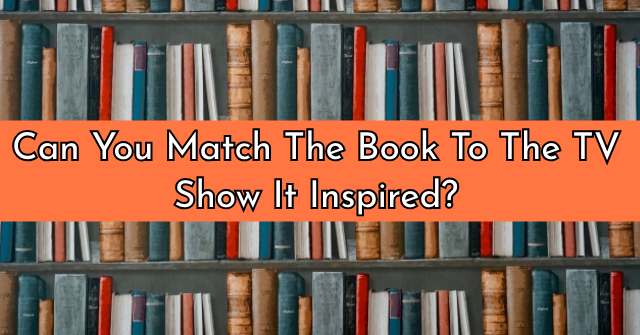 Can You Match The Book To The TV Show It Inspired?