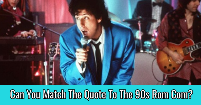 Can You Match The Quote To The 90s Rom Com?