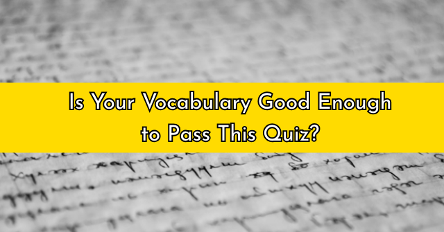 Is Your Vocabulary Good Enough to Pass This Quiz?
