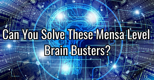 Can You Solve These Mensa Level Brain Busters?