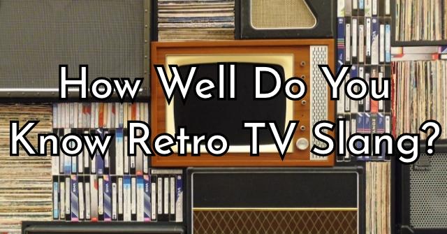 How Well Do You Know Retro TV Slang?