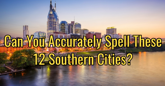 Can You Accurately Spell These 12 Southern Cities?