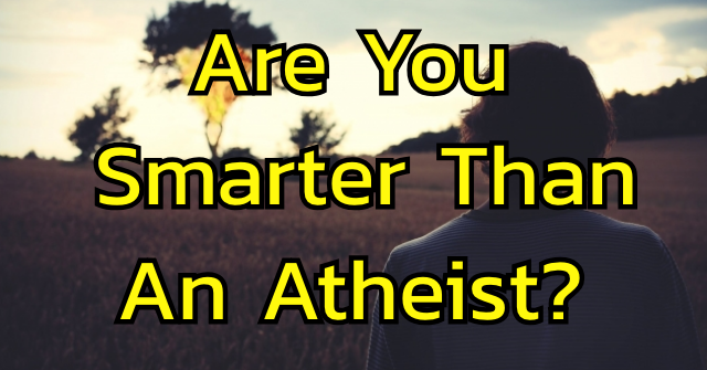 Are You Smarter Than An Atheist?