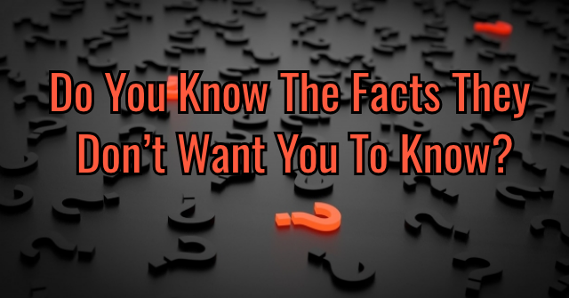 Do You Know The Facts They Don't Want You To Know?