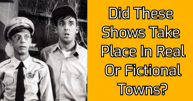 Did These Shows Take Place In Real Or Fictional Towns?