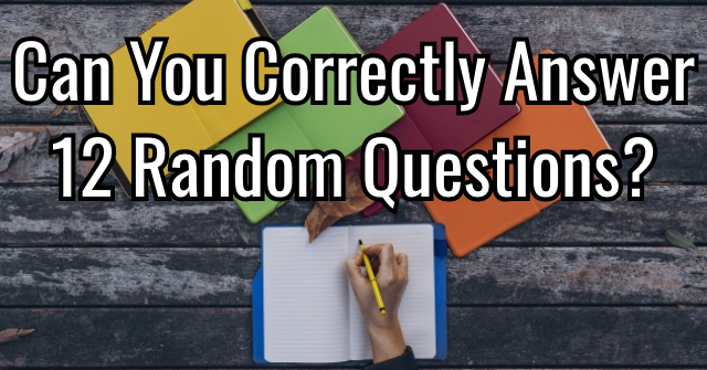 Can You Correctly Answer 12 Random Questions?