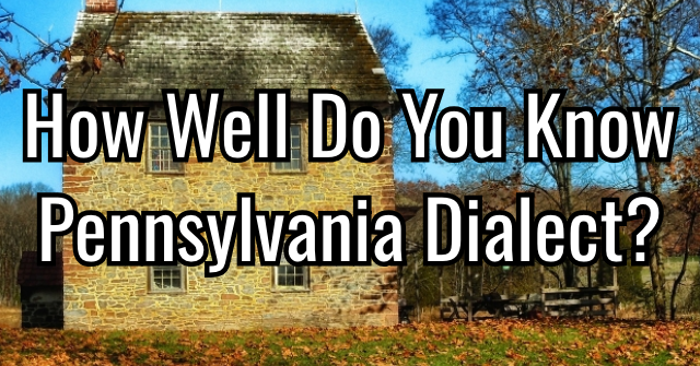How Well Do You Know Pennsylvania Dialect?