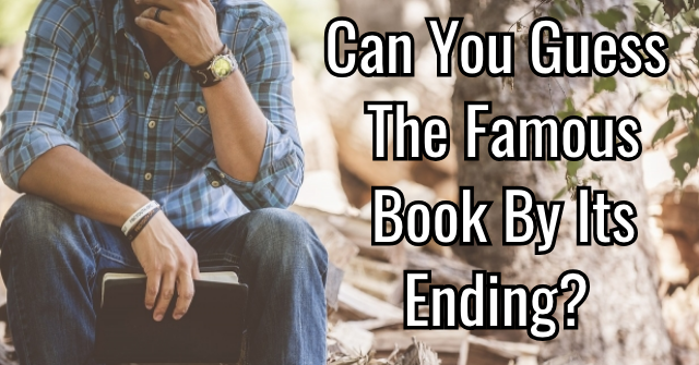 Can You Guess The Famous Book By Its Ending?