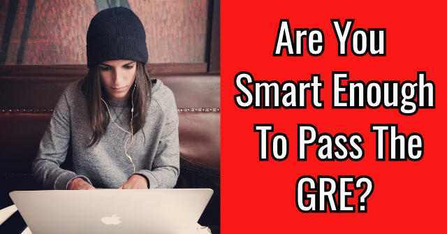 Are You Smart Enough To Pass The GRE?