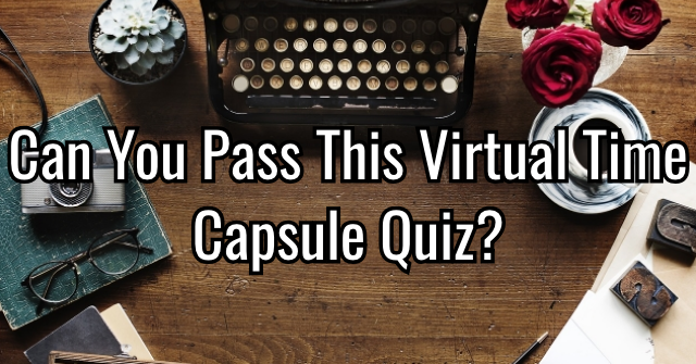 Can You Pass This Virtual Time Capsule Quiz?