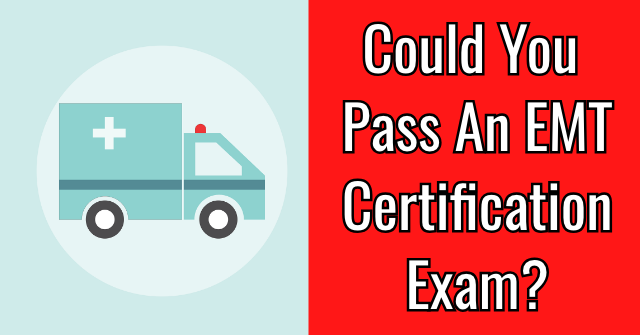 Could You Pass An EMT Certification Exam?