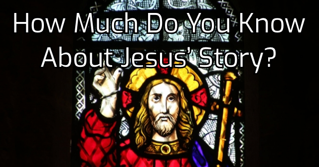How Much Do You Know About Jesus' Story?