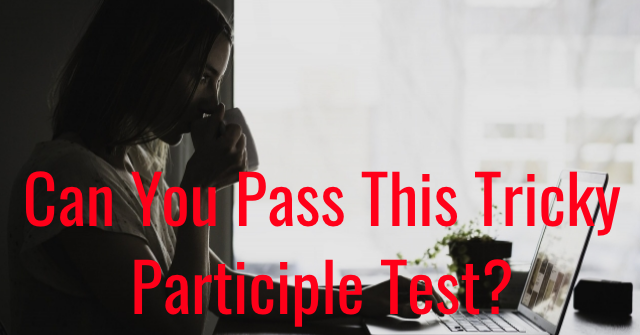 Can You Pass This Tricky Participle Test?