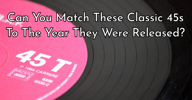 Can You Match These Classic 45s To The Year They Were Released?