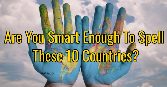 Are You Smart Enough To Spell These 10 Countries?