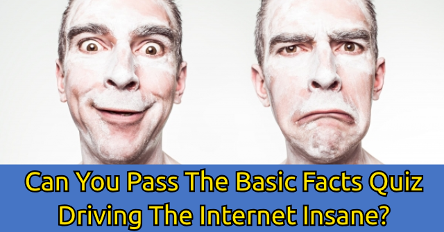 Can You Pass The Basic Facts Quiz Driving The Internet Insane?