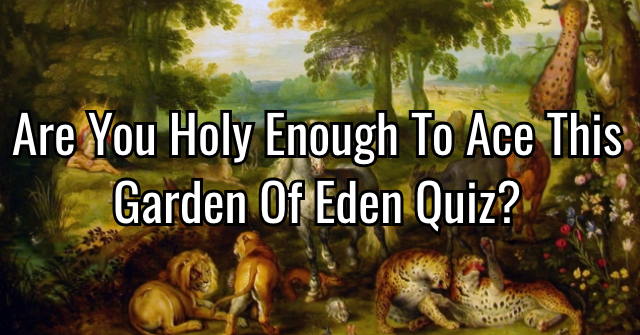 Are You Holy Enough To Ace This Garden Of Eden Quiz?