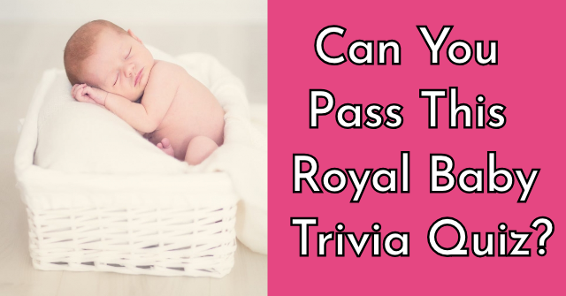 Can You Pass This Royal Baby Trivia Quiz?