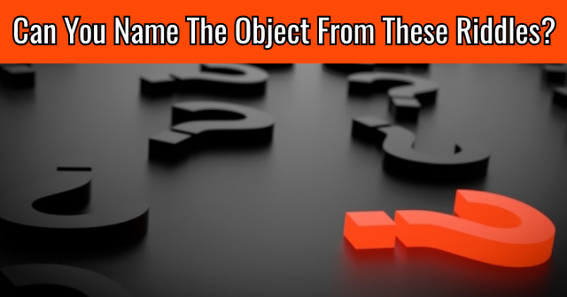 Can You Name The Object From These Riddles?