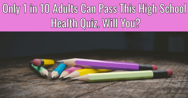 Only 1 in 10 Adults Can Pass This High School Health Quiz. Will You?