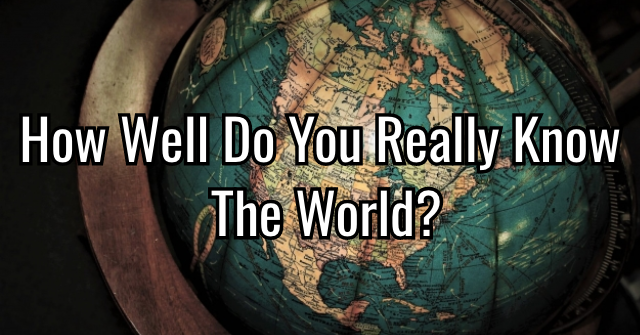 How Well Do You Really Know The World?