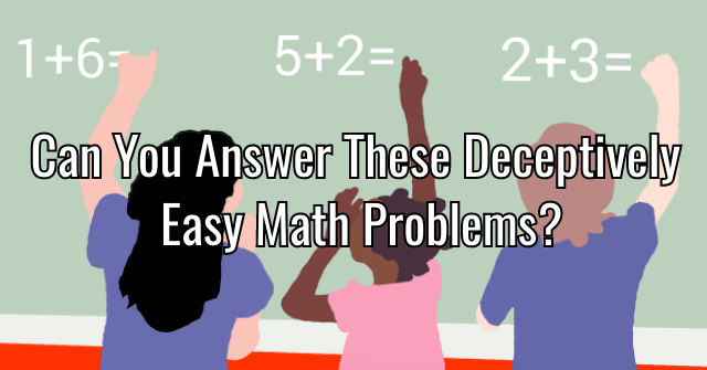 Can You Answer These Deceptively Easy Math Problems?
