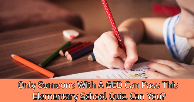 Only Someone With A GED Can Pass This Elementary School Quiz. Can You?