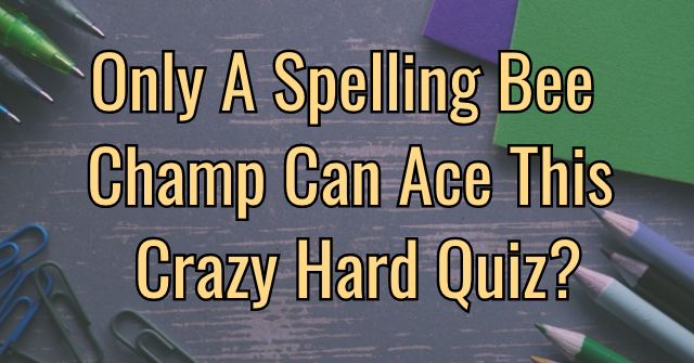 Only A Spelling Bee Champ Can Ace This Crazy Hard Quiz?