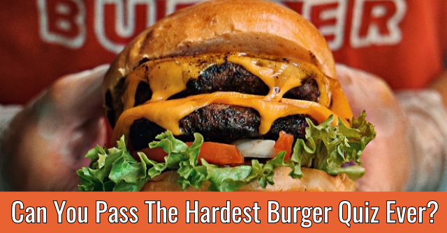 Can You Pass The Hardest Burger Quiz Ever?