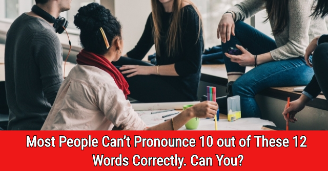 Most People Can't Pronounce 10 out of These 12 Words Correctly. Can You?