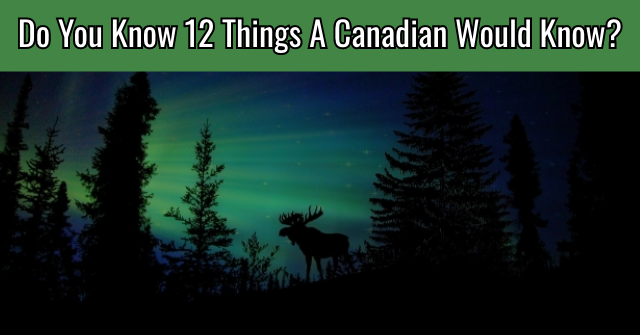Do You Know 12 Things A Canadian Would Know?
