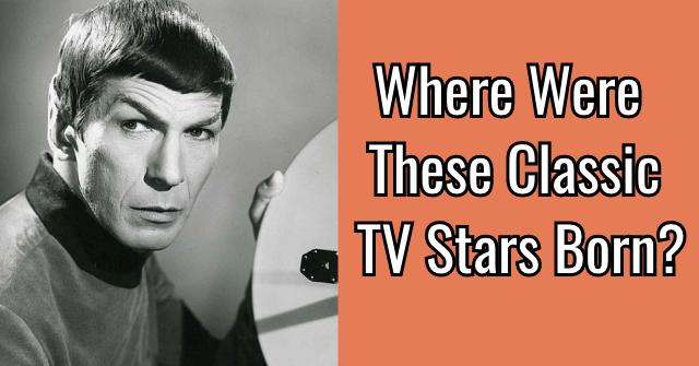 Where Were These Classic TV Stars Born?