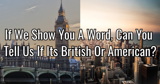 If We Show You A Word, Can You Tell Us If Its British Or American?