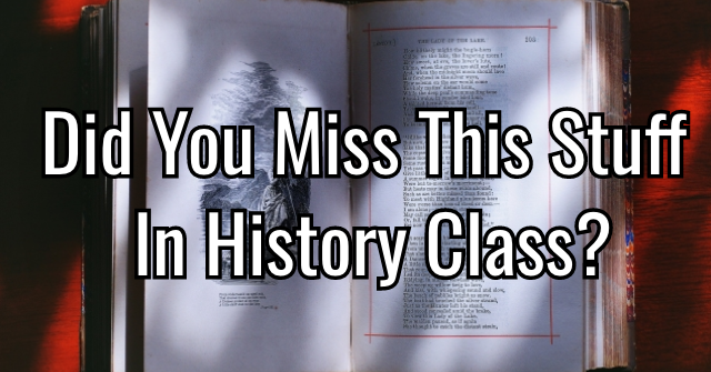 Did You Miss This Stuff In History Class?