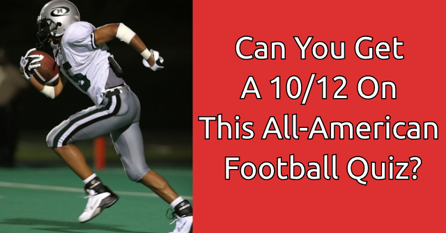 Can You Get A 10/12 On This All-American Football Quiz?