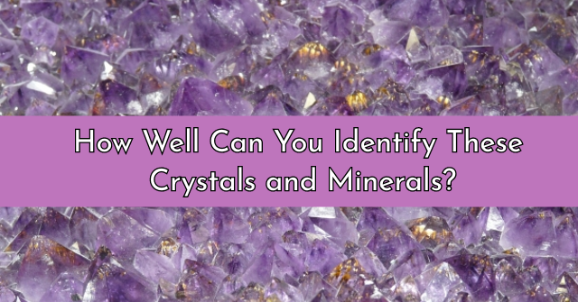 How Well Can You Identify These Crystals and Minerals?