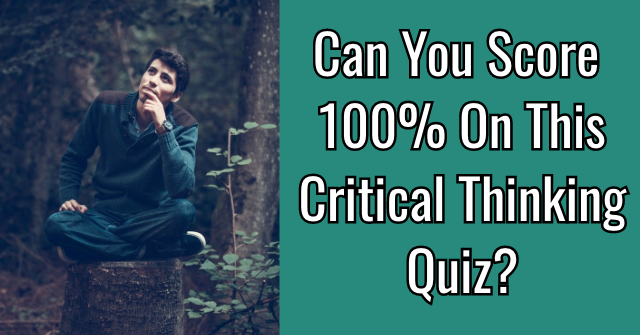 Can You Score 100% On This Critical Thinking Quiz?