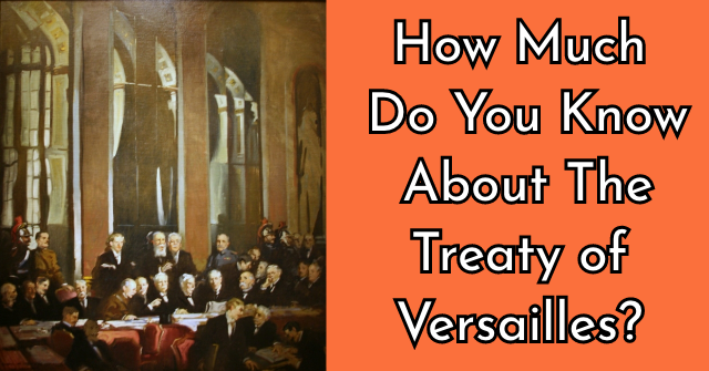 How Much Do You Know About The Treaty of Versaille?