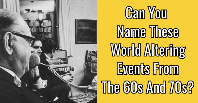 Can You Name These World Altering Events From The 60s And 70s?